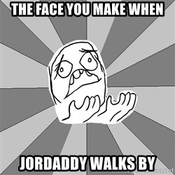 Whyyy??? - The face you make when Jordaddy walks by