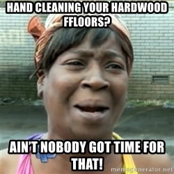 Ain't Nobody got time fo that - Hand cleaning your hardwood Ffloors? Ain't Nobody got time for that!