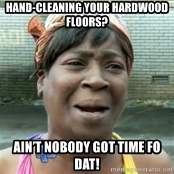 Ain't Nobody got time fo that - Hand-Cleaning your hardwooD floors? Ain't Nobody got time fo dat!