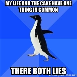 Socially Awkward Penguin - My life and the cake Have one thing in common There both lieS