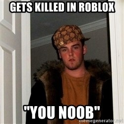 "Scumbag Steve - gets killed in roblox ""you noob"""