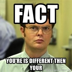 Dwight Meme - Fact          You're is different then your
