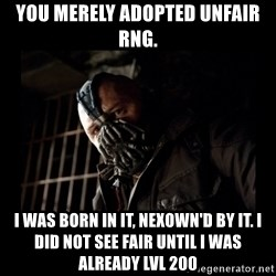 Bane Meme - You merely adopted unfair rng. i was born in it, nexown'd by it. I did not see fair until i was already lvl 200