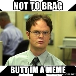 Dwight from the Office - Not to brag Butt im a meme
