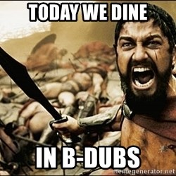 This Is Sparta Meme - TODAY WE DINE IN B-Dubs
