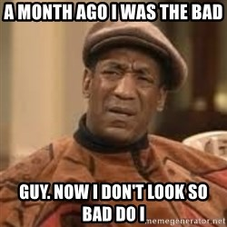 Confused Bill Cosby  - A month ago I was the bad GUy. Now I DOn't look so bad do i