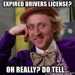 Willy Wonka - Expired Drivers license? OH really? Do tell...
