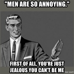 "Bitch, Please grammar - ""men are so annoying."" first of all, you're just jealous you can't be me"