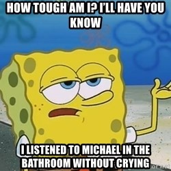 I'll have you know Spongebob - How tough am i? I'll have you know I listened to Michael in the Bathroom without crying