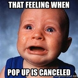 Crying Baby - That feeling when  Pop up is canceled