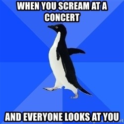Socially Awkward Penguin - When you scream at a concert and everyone looks at you