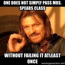 Does not simply walk into mordor Boromir  - One does not simply pass Mrs. spears class without failing it atleast once