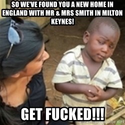 Skeptical african kid  - so we've found you a new home in England with Mr & Mrs Smith in milton keynes! get fucked!!!