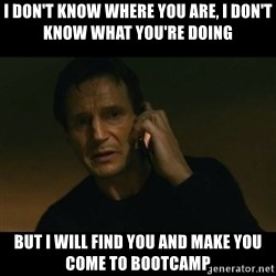 liam neeson taken - I don't know where you are, I don't know what you're doing But I WILL find YOU and make you come To bootcamp