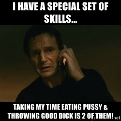 liam neeson taken - I have a special set of skills... Taking my time eating pussy & throwing good dick is 2 of them!