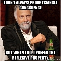 Dos Equis Guy gives advice - i DON'T always prove triangle congruence But when I do, I prefer the Reflexive Property.