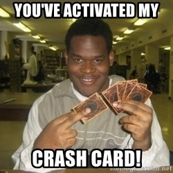 You just activated my trap card - you've activated my  crash card!