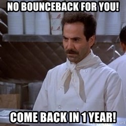soup nazi - no bounceback for you! come back in 1 year!