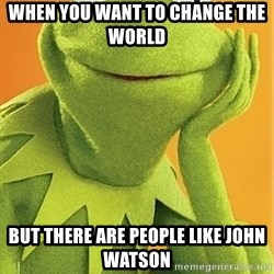 Kermit the frog - when you want to change the world  but there are people like john watson