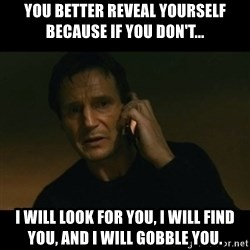 liam neeson taken - You better reveal yourself because if you don't... I will look for you, I will find you, and I will Gobble you.