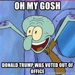calamardo me vale - OH MY GOSH DONALD TRUMp WAS VOTED OUT OF OFFICE