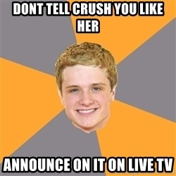 Advice Peeta - Dont tell CRUSH YOU LIKE HER ANNOUNCE ON IT ON LIVE TV