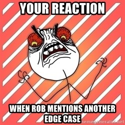 iHate - Your reactioN When rob mentions another edge caSe