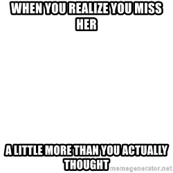 Blank Meme - When you realize you miss her A little More than you actually thought