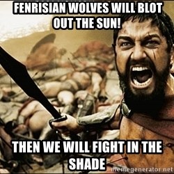 This Is Sparta Meme - fenrisian wolves will blot out the sun! then we will fight in the shade