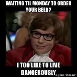 Dangerously Austin Powers - waiting til monday to order your beer? i too like to live dangerously