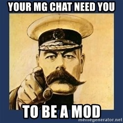 your country needs you - Your MG CHat need you to be a mod