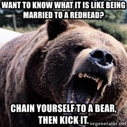 Bear week - want to know what it is like being married to a redhead? chain yourself to a bear, then kick it.
