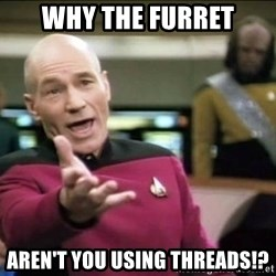 Why the fuck - wHY THE FURRET AREN'T YOU USING THREADS!?