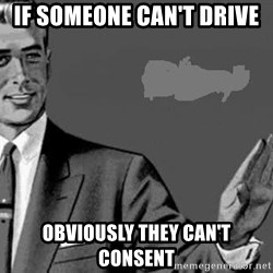 Correction Man  - If someone can't Drive  OBVIOUSLY THEY CAN'T CONSENT
