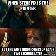 Never Have I Been So Wrong - WHEN STEVE FIXES THE PRINTER BUT THE SAME ERROR COMES UP AGAIN TWO SECONDS LATER