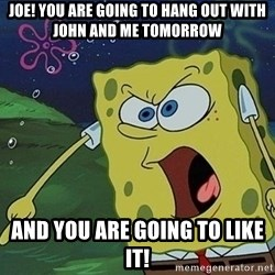 Spongebob Rage - Joe! You are going to hang out with john and me tomorrow And you are going to like it!