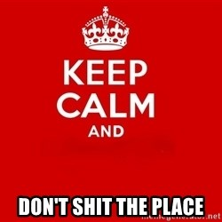 Keep Calm 2 - DON'T SHIT THE PLACE