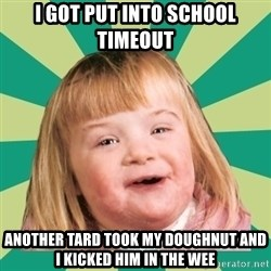 Retard girl - I got put inTo school timeout Another tard took my doughnut and i kicked him in the weE