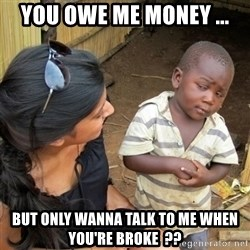 skeptical black kid - You owe me money ... But only wanna talk to me when you're broke  ??