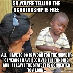 you mean to tell me black kid - so you're telling the scholarship is free  all i have to do is work for the number of years i have recieved the funding and if i leave the state it is converted to a loan...