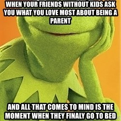 Kermit the frog - When your friends without kids ask you what you love most about being a parent And all that comes to mind is the moment when they finaly go to bed