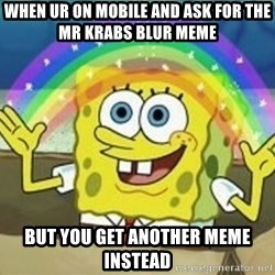 Spongebob - when ur on mobile and ask for the mr krabs blur meme but you get another meme instead