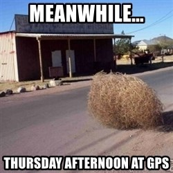 Tumbleweed - Meanwhile... Thursday afternoon at GPS