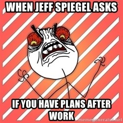 iHate - when jeff spiegel asks  if you have plans after work