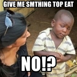 Skeptical african kid  - Give me Smthing Top eat NO!?