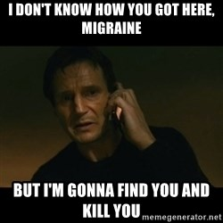 liam neeson taken - i don't know how you got here, migraine but i'm gonna find you and kill you