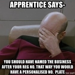 Picardfacepalm - Apprentice says- You should have named the business after your reg no. THAT WAY YOU WOULD HAVE A PERSONALISED NO.  Plate
