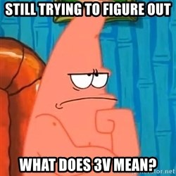 Patrick Wtf? - still trying to figure out what does 3V Mean?