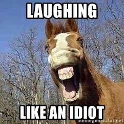 Horse - laughing like an idiot