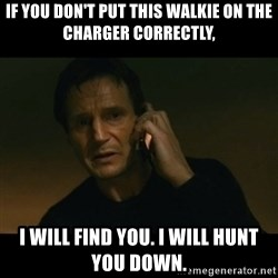 liam neeson taken - If you don't put this walkie on the charger correctly, I will find you. I will hunt you down.